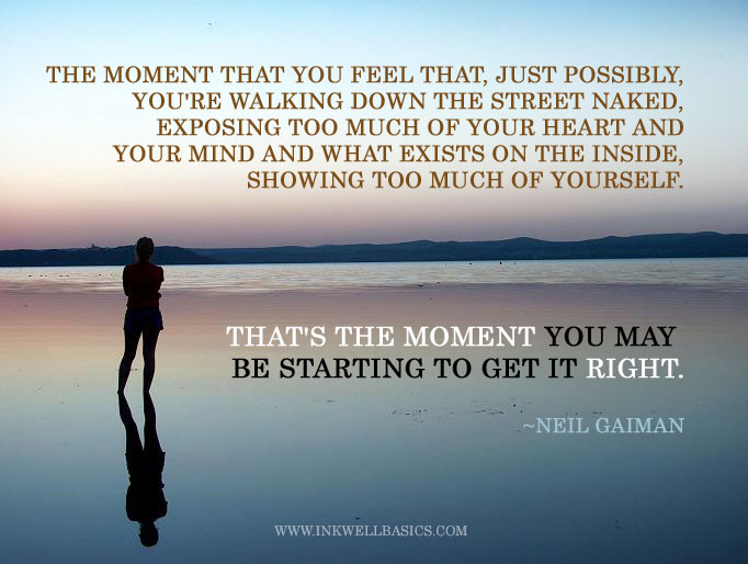 The moment that you feel that, just possibly, you're walking down the street naked, exposing too much of your heart and your mind and what exists on the inside, showing too much of yourself. That's the moment you may be starting to get it right.  ~~Neil Gaiman